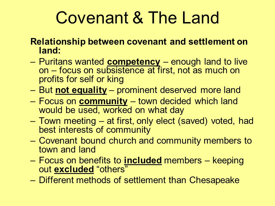 Covenant & The Land Relationship between covenant and settlement on land: –Puritans wanted competency – enough land to live on – focus on subsistence at first, not as much on profits for self or king –But not equality – prominent deserved more land –Focus on community – town decided which land would be used, worked on what day –Town meeting – at first, only elect (saved) voted, had best interests of community –Covenant bound church and community members to town and land –Focus on benefits to included members – keeping out excluded others –Different methods of settlement than Chesapeake