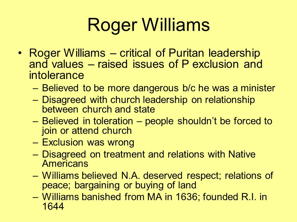Roger Williams Roger Williams – critical of Puritan leadership and values – raised issues of P exclusion and intolerance –Believed to be more dangerous b/c he was a minister –Disagreed with church leadership on relationship between church and state –Believed in toleration – people shouldn't be forced to join or attend church –Exclusion was wrong –Disagreed on treatment and relations with Native Americans –Williams believed N.A.