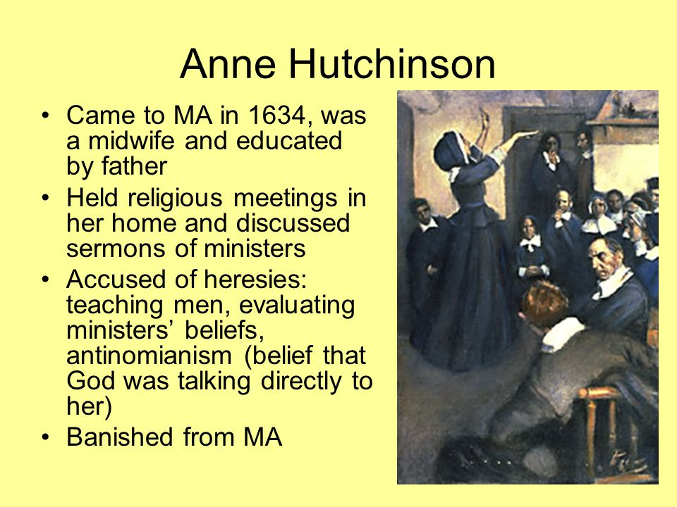 Anne Hutchinson Came to MA in 1634, was a midwife and educated by father Held religious meetings in her home and discussed sermons of ministers Accused of heresies: teaching men, evaluating ministers' beliefs, antinomianism (belief that God was talking directly to her) Banished from MA