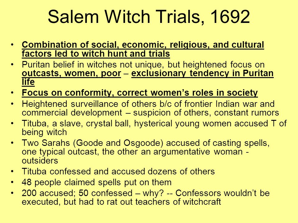 Salem Witch Trials, 1692 Combination of social, economic, religious, and cultural factors led to witch hunt and trials Puritan belief in witches not unique, but heightened focus on outcasts, women, poor – exclusionary tendency in Puritan life Focus on conformity, correct women's roles in society Heightened surveillance of others b/c of frontier Indian war and commercial development – suspicion of others, constant rumors Tituba, a slave, crystal ball, hysterical young women accused T of being witch Two Sarahs (Goode and Osgoode) accused of casting spells, one typical outcast, the other an argumentative woman - outsiders Tituba confessed and accused dozens of others 48 people claimed spells put on them 200 accused; 50 confessed – why.