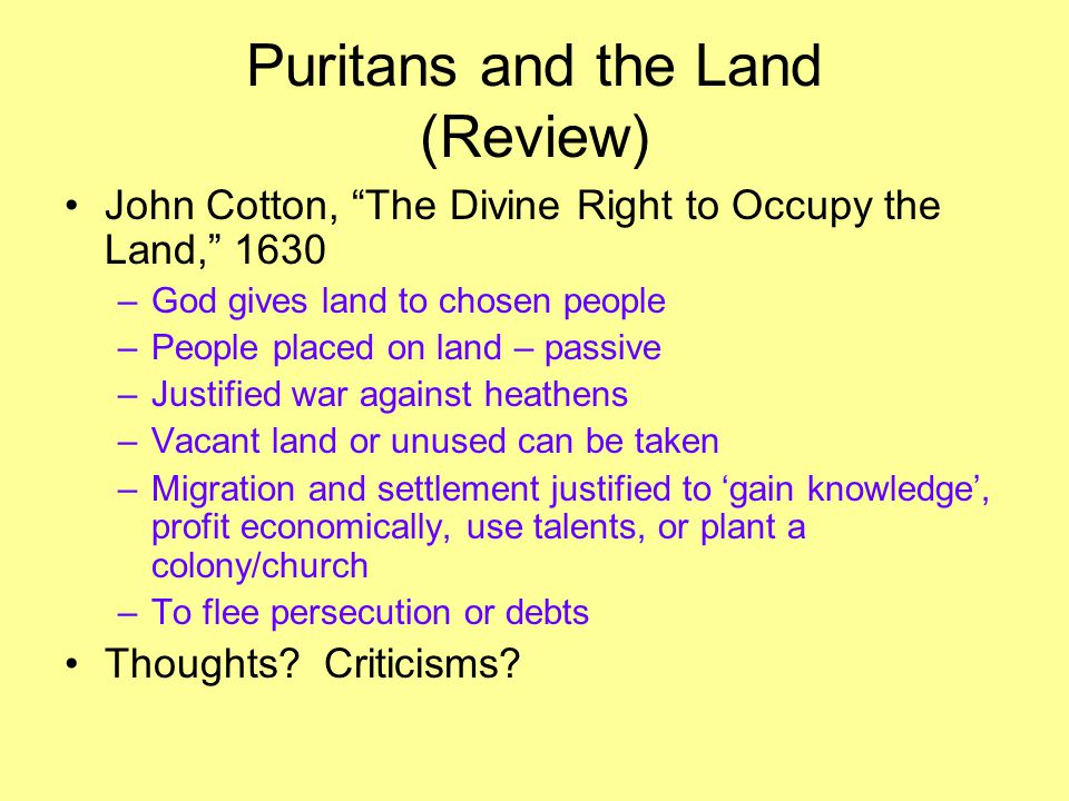 Puritans and the Land (Review) John Cotton, The Divine Right to Occupy the Land, 1630 –God gives land to chosen people –People placed on land – passive –Justified war against heathens –Vacant land or unused can be taken –Migration and settlement justified to 'gain knowledge', profit economically, use talents, or plant a colony/church –To flee persecution or debts Thoughts.