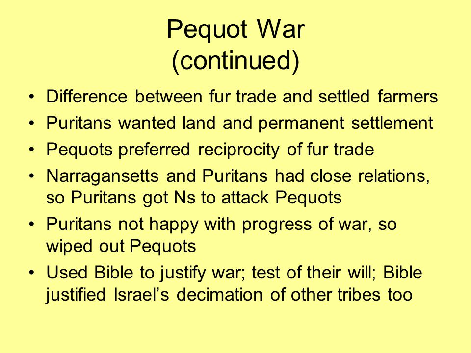 Pequot War (continued) Difference between fur trade and settled farmers Puritans wanted land and permanent settlement Pequots preferred reciprocity of fur trade Narragansetts and Puritans had close relations, so Puritans got Ns to attack Pequots Puritans not happy with progress of war, so wiped out Pequots Used Bible to justify war; test of their will; Bible justified Israel's decimation of other tribes too