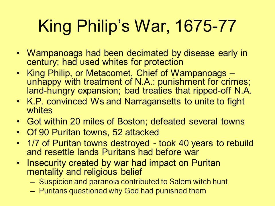 King Philip's War, 1675-77 Wampanoags had been decimated by disease early in century; had used whites for protection King Philip, or Metacomet, Chief of Wampanoags – unhappy with treatment of N.A.: punishment for crimes; land-hungry expansion; bad treaties that ripped-off N.A.