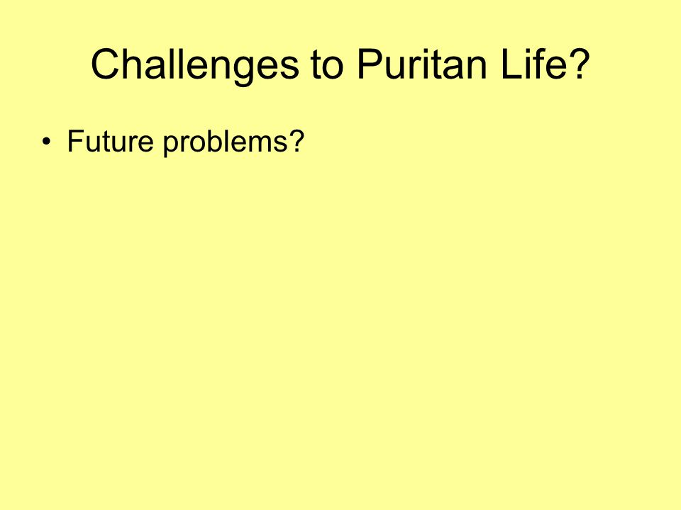 Challenges to Puritan Life? Future problems?