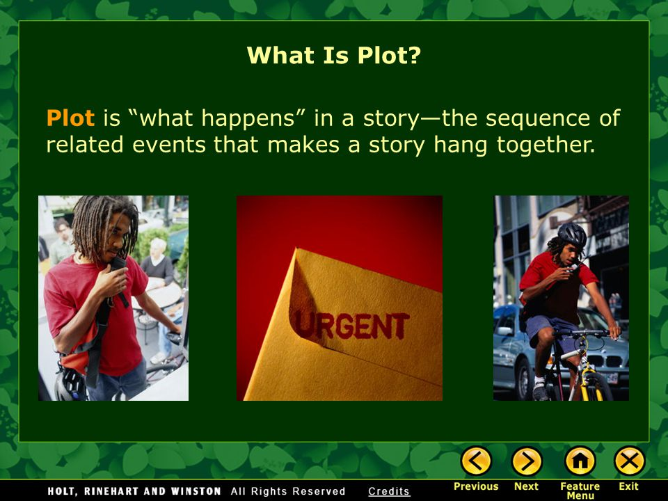 Plot is what happens in a story—the sequence of related events that makes a story hang together.