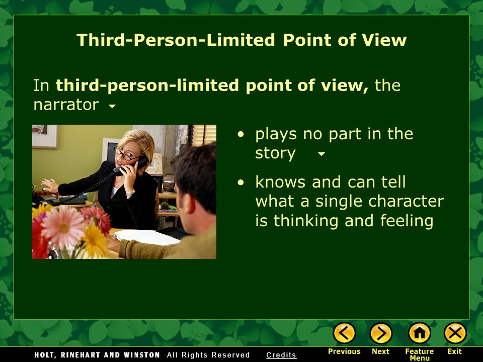 Third-Person-Limited Point of View In third-person-limited point of view, the narrator knows and can tell what a single character is thinking and feeling plays no part in the story