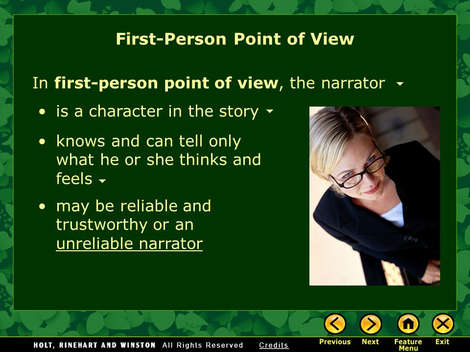 First-Person Point of View In first-person point of view, the narrator knows and can tell only what he or she thinks and feels is a character in the story may be reliable and trustworthy or an unreliable narrator unreliable narrator