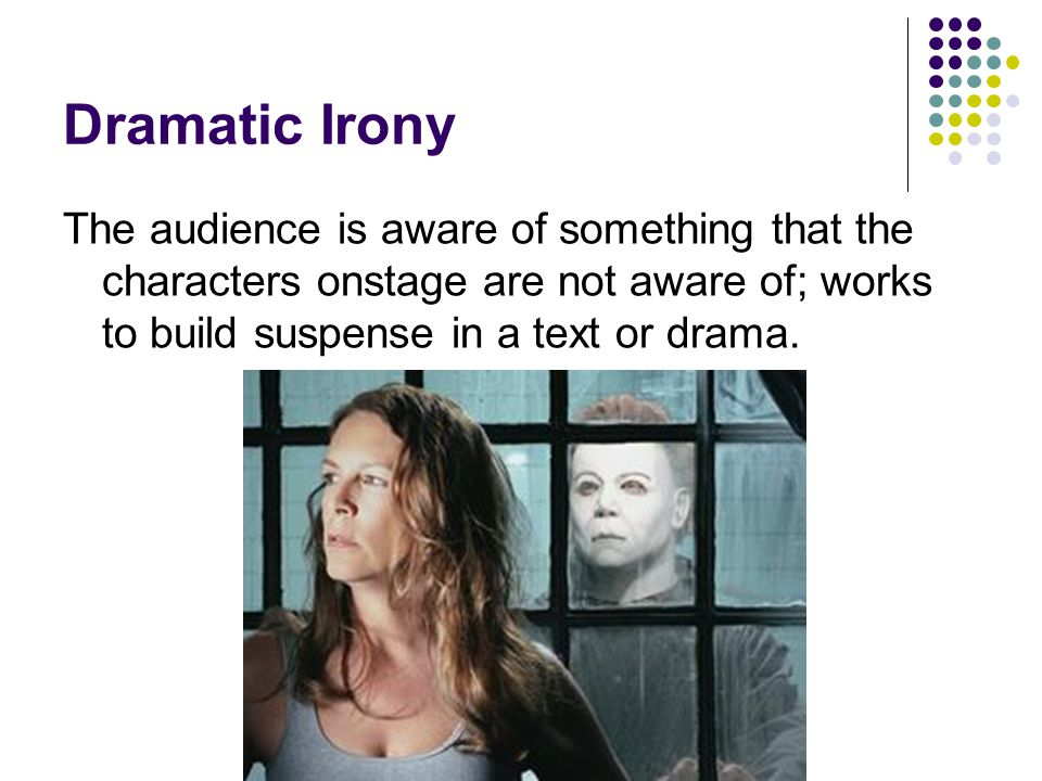 Dramatic Irony The audience is aware of something that the characters onstage are not aware of; works to build suspense in a text or drama.