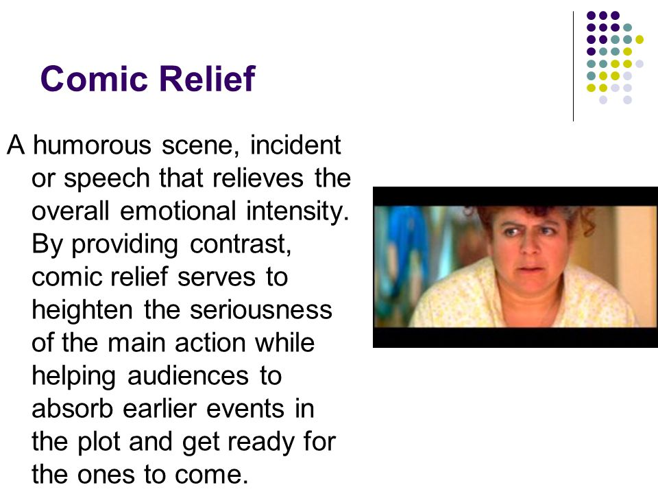 Comic Relief A humorous scene, incident or speech that relieves the overall emotional intensity. By providing contrast, comic relief serves to heighte