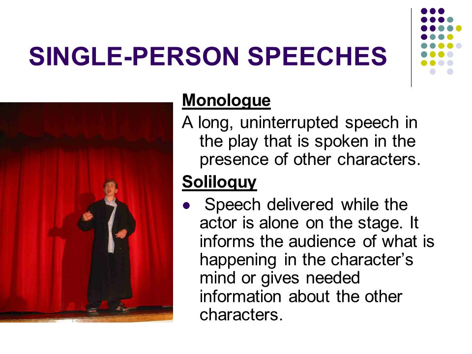 SINGLE-PERSON SPEECHES Monologue A long, uninterrupted speech in the play that is spoken in the presence of other characters. Soliloquy Speech deliver