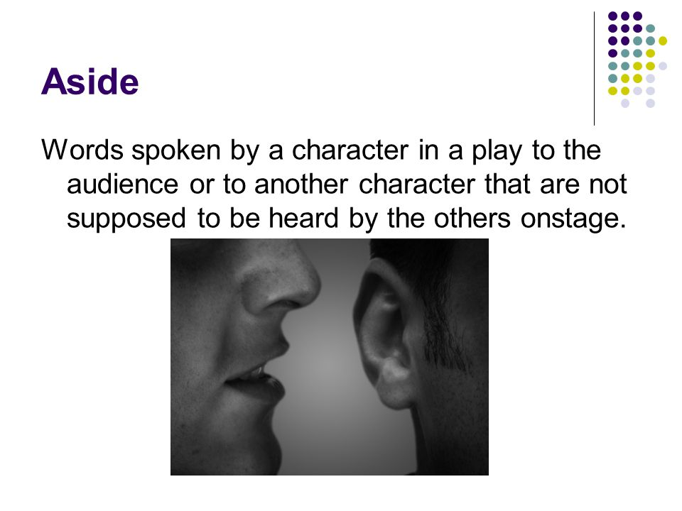 Aside Words spoken by a character in a play to the audience or to another character that are not supposed to be heard by the others onstage.