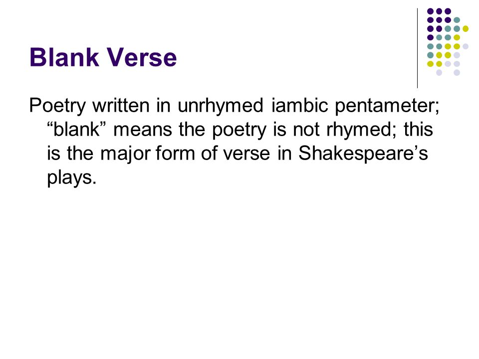 "Blank Verse Poetry written in unrhymed iambic pentameter; ""blank"" means the poetry is not rhymed; this is the major form of verse in Shakespeare's pla"