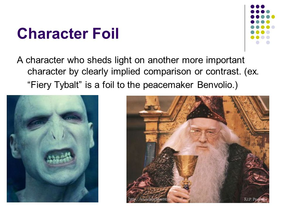 "Character Foil A character who sheds light on another more important character by clearly implied comparison or contrast. (ex. ""Fiery Tybalt"" is a foi"