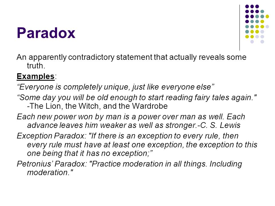 "Paradox An apparently contradictory statement that actually reveals some truth. Examples: ""Everyone is completely unique, just like everyone else"" ""So"