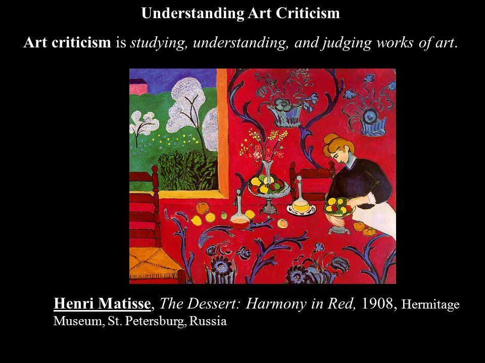 Henri Matisse, The Dessert: Harmony in Red, 1908, Hermitage Museum, St. Petersburg, Russia Understanding Art Criticism Art criticism is studying, unde