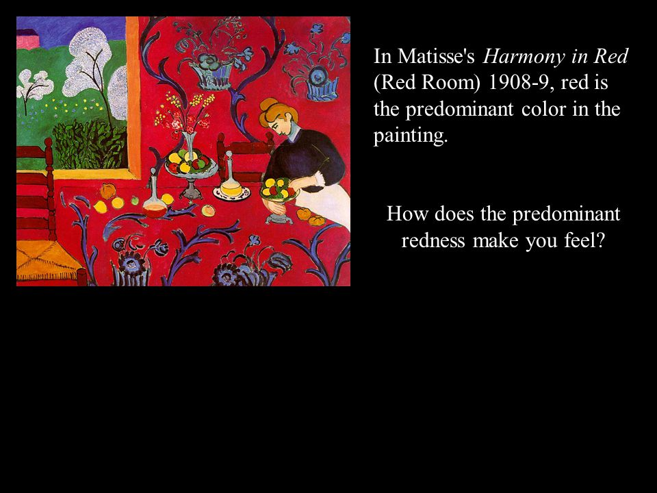 In Matisse's Harmony in Red (Red Room) 1908-9, red is the predominant color in the painting. How does the predominant redness make you feel?