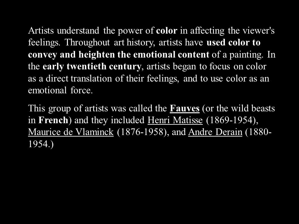 Artists understand the power of color in affecting the viewer's feelings. Throughout art history, artists have used color to convey and heighten the e