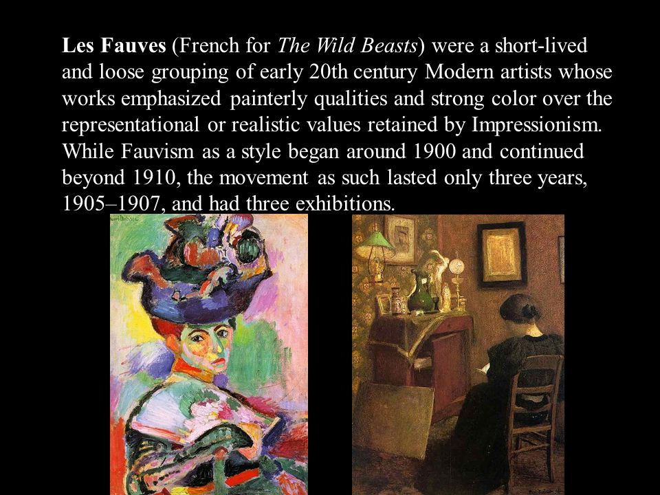 Les Fauves (French for The Wild Beasts) were a short-lived and loose grouping of early 20th century Modern artists whose works emphasized painterly qu