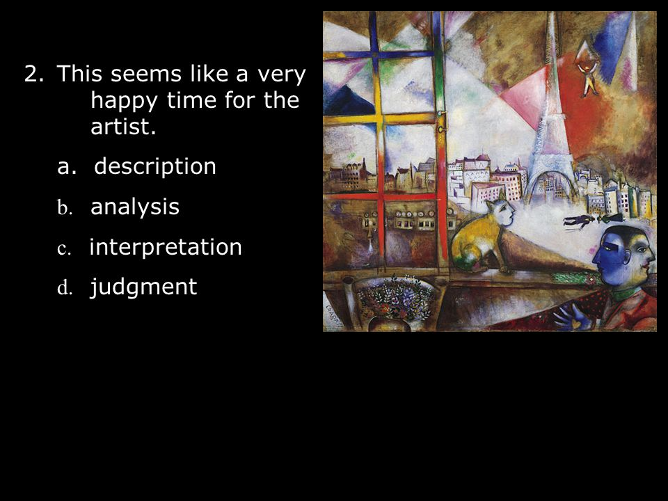 2.This seems like a very happy time for the artist. a. description b. analysis c. interpretation d. judgment