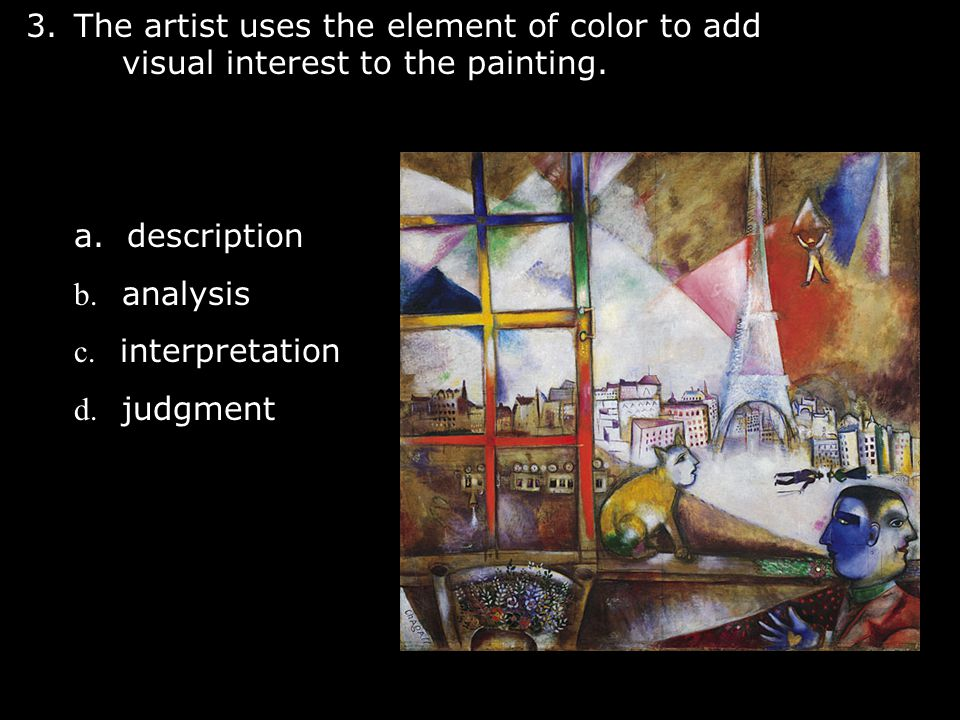 3.The artist uses the element of color to add visual interest to the painting. a. description b. analysis c. interpretation d. judgment