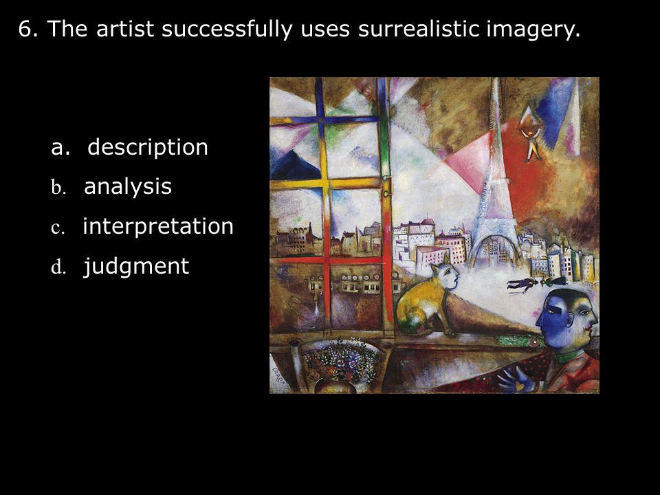 6. The artist successfully uses surrealistic imagery. a. description b. analysis c. interpretation d. judgment