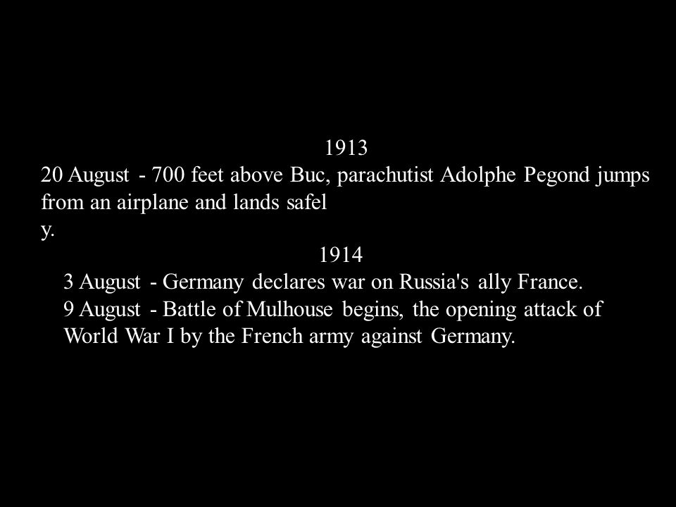 1914 3 August - Germany declares war on Russia's ally France. 9 August - Battle of Mulhouse begins, the opening attack of World War I by the French ar