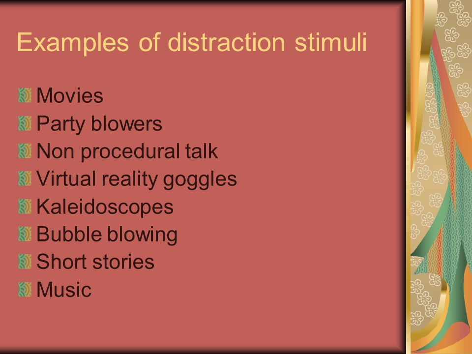 Examples of distraction stimuli Movies Party blowers Non procedural talk Virtual reality goggles Kaleidoscopes Bubble blowing Short stories Music