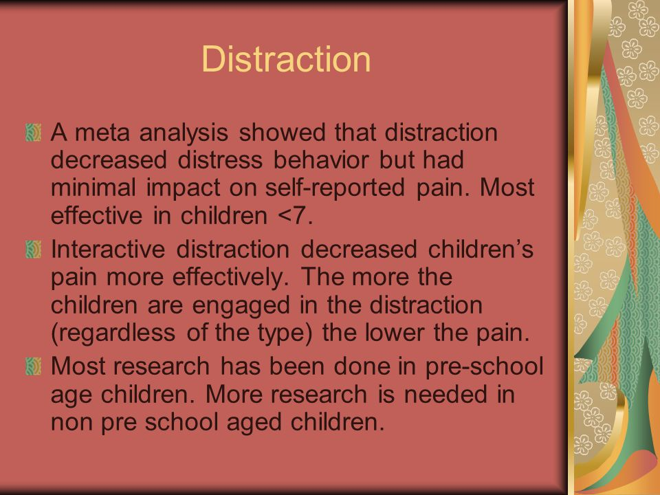 Distraction A meta analysis showed that distraction decreased distress behavior but had minimal impact on self-reported pain.