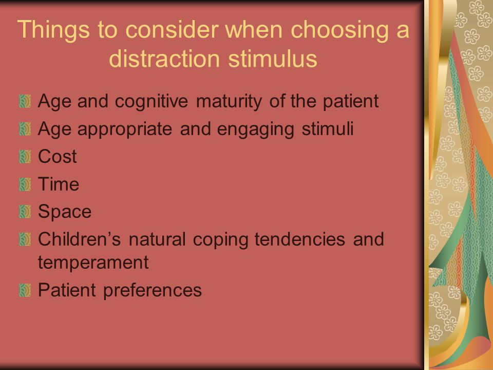 Things to consider when choosing a distraction stimulus Age and cognitive maturity of the patient Age appropriate and engaging stimuli Cost Time Space Children's natural coping tendencies and temperament Patient preferences