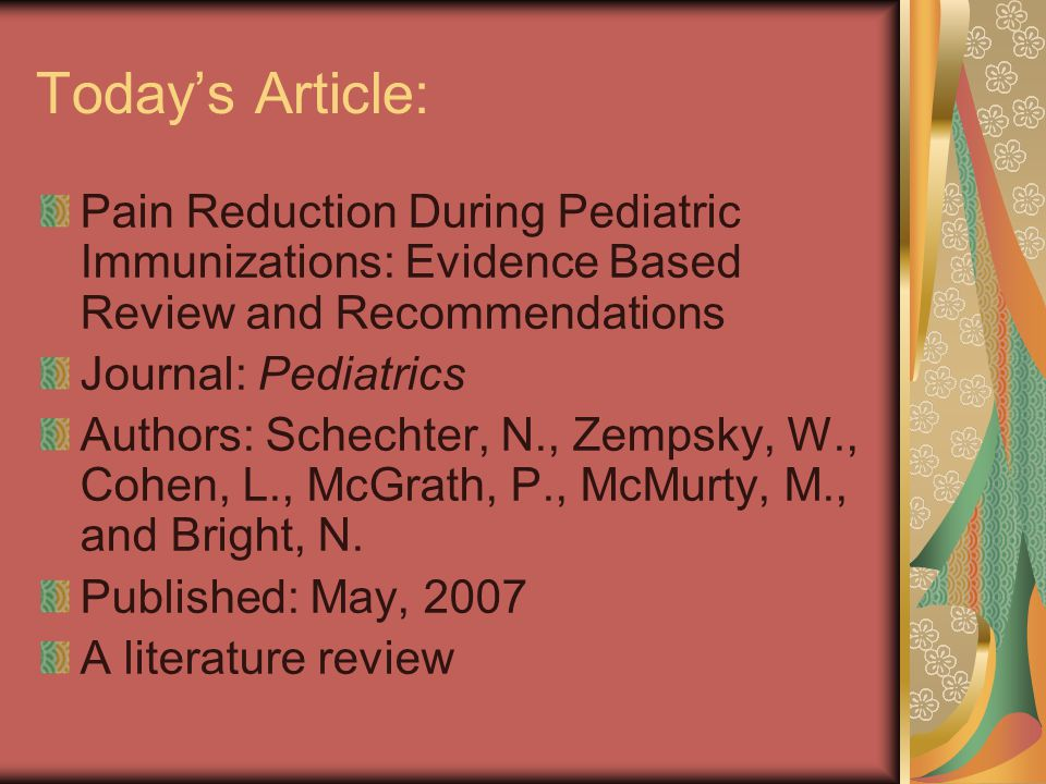 Today's Article: Pain Reduction During Pediatric Immunizations: Evidence Based Review and Recommendations Journal: Pediatrics Authors: Schechter, N., Zempsky, W., Cohen, L., McGrath, P., McMurty, M., and Bright, N.