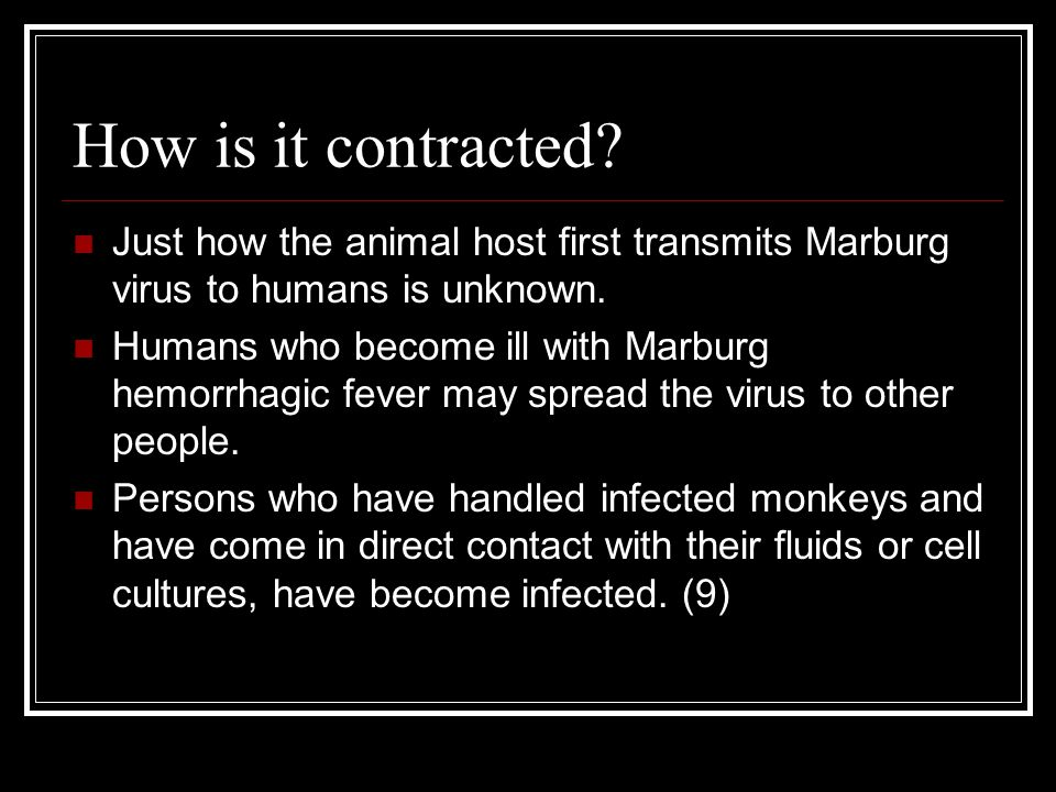 How is it contracted? Just how the animal host first transmits Marburg virus to humans is unknown. Humans who become ill with Marburg hemorrhagic feve