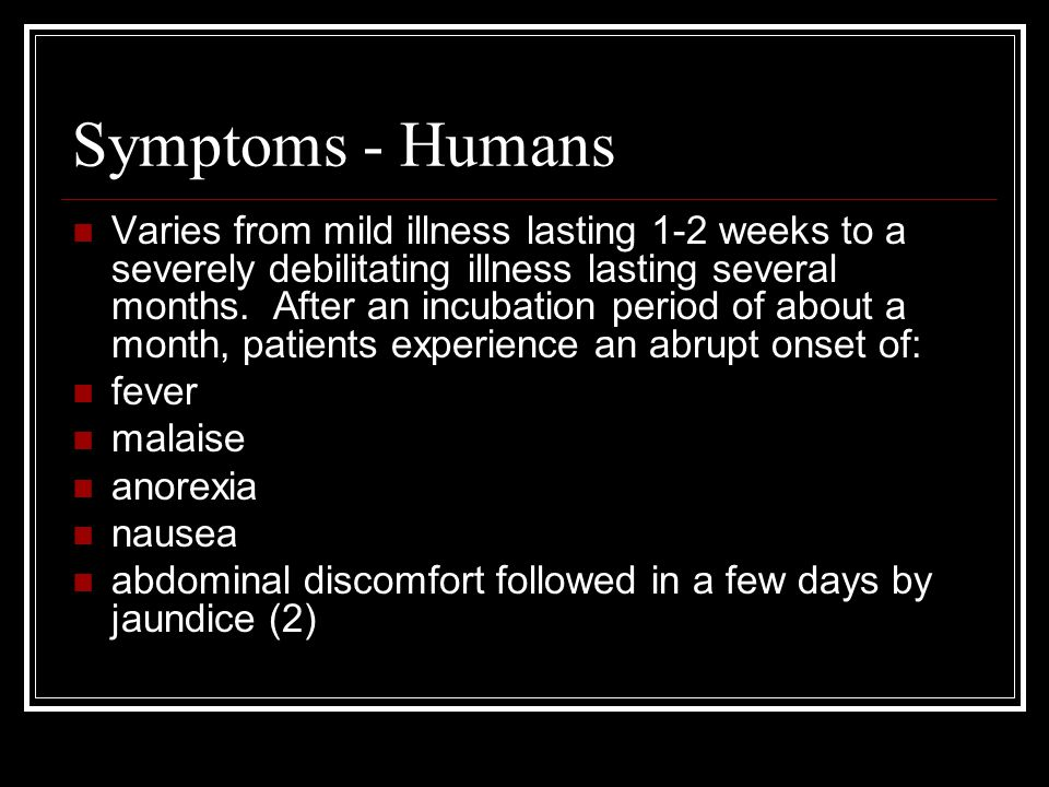 Symptoms - Humans Varies from mild illness lasting 1-2 weeks to a severely debilitating illness lasting several months. After an incubation period of