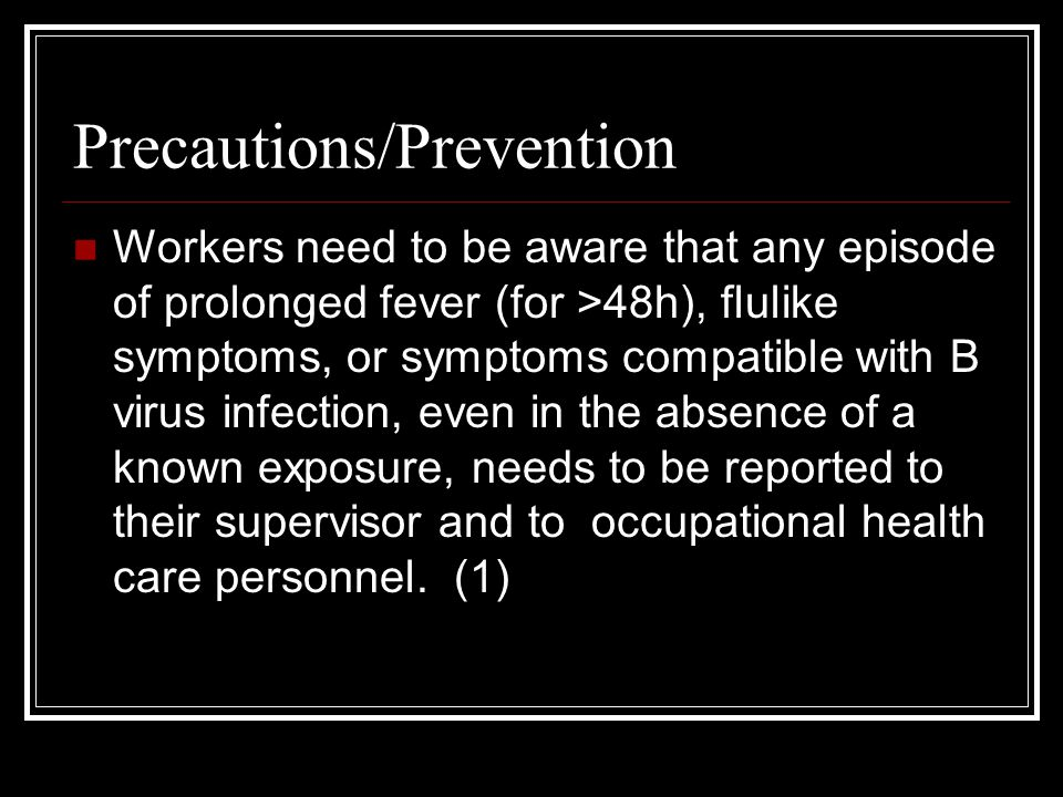 Precautions/Prevention Workers need to be aware that any episode of prolonged fever (for >48h), flulike symptoms, or symptoms compatible with B virus