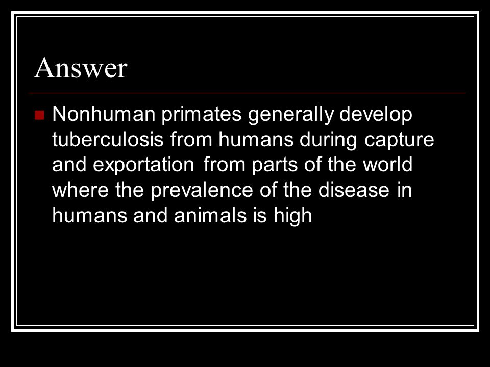 Answer Nonhuman primates generally develop tuberculosis from humans during capture and exportation from parts of the world where the prevalence of the