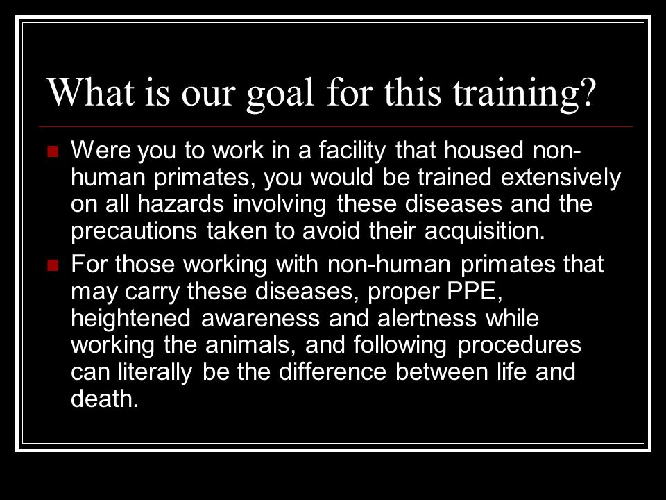What is our goal for this training? Were you to work in a facility that housed non- human primates, you would be trained extensively on all hazards in