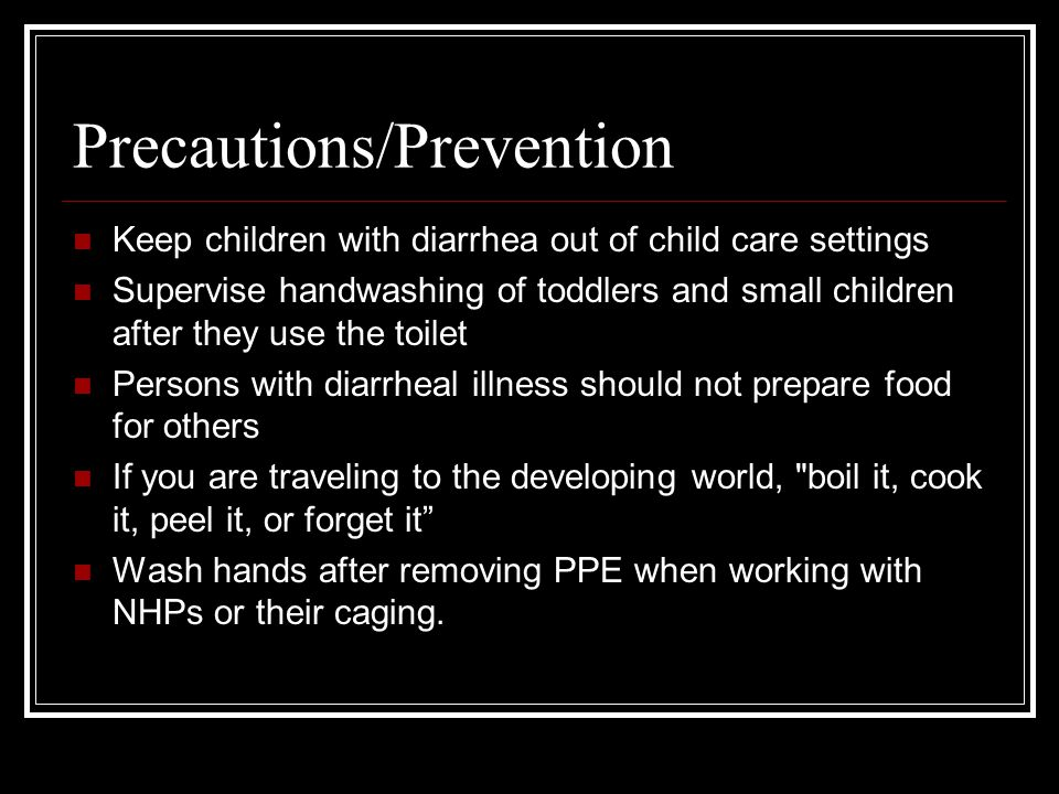 Precautions/Prevention Keep children with diarrhea out of child care settings Supervise handwashing of toddlers and small children after they use the