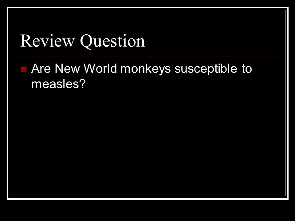 Review Question Are New World monkeys susceptible to measles?