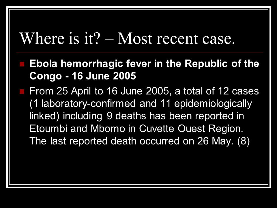 Where is it? – Most recent case. Ebola hemorrhagic fever in the Republic of the Congo - 16 June 2005 From 25 April to 16 June 2005, a total of 12 case