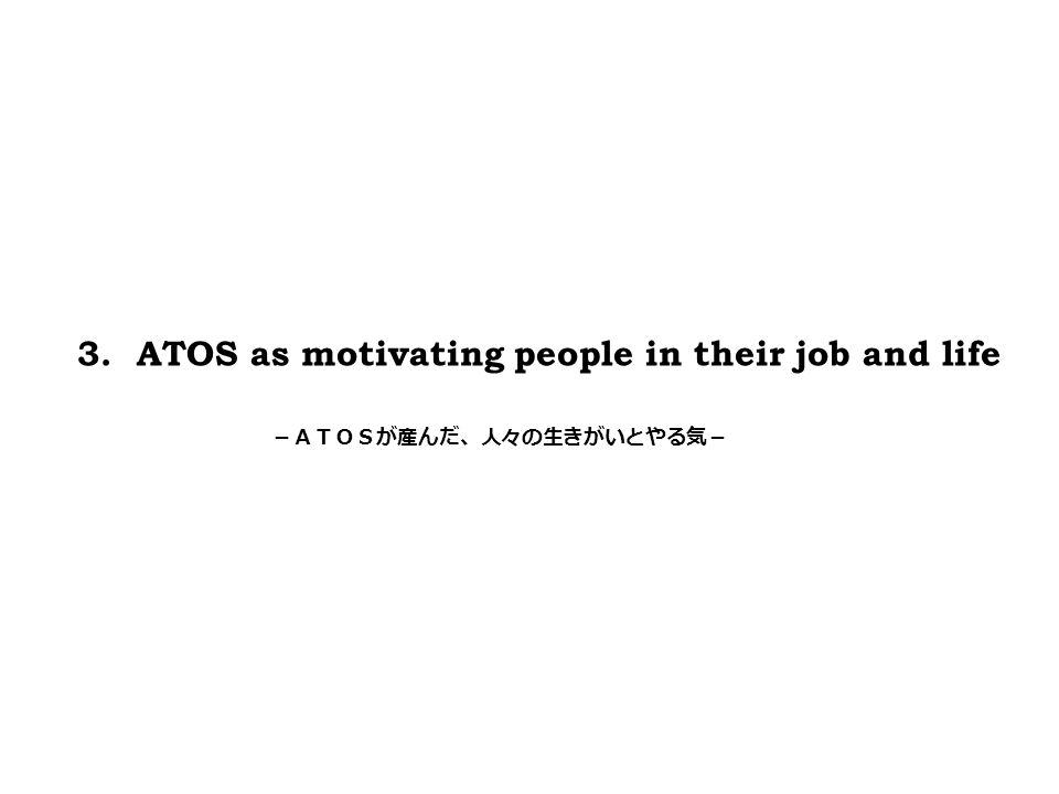 3. ATOS as motivating people in their job and life -ATOSが産んだ、人々の生きがいとやる気-