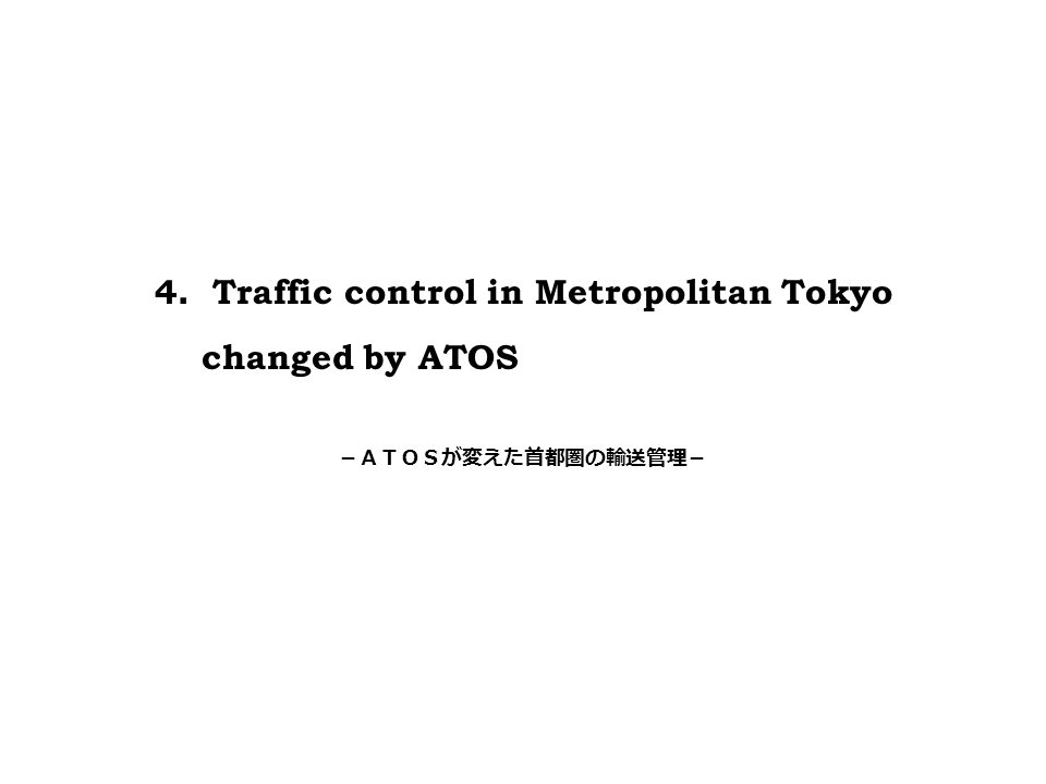 4 . Traffic control in Metropolitan Tokyo changed by ATOS -ATOSが変えた首都圏の輸送管理-