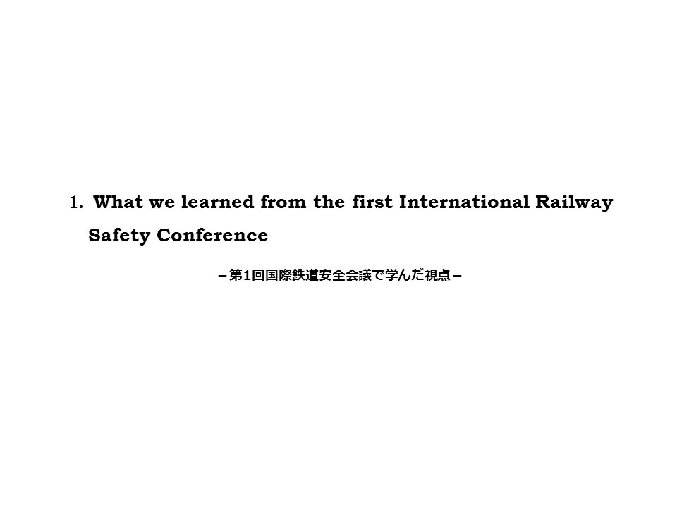 1. What we learned from the first International Railway Safety Conference -第 1 回国際鉄道安全会議で学んだ視点-