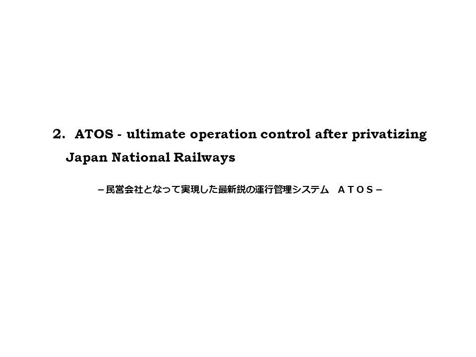 2. ATOS - ultimate operation control after privatizing Japan National Railways -民営会社となって実現した最新鋭の運行管理システム ATOS-