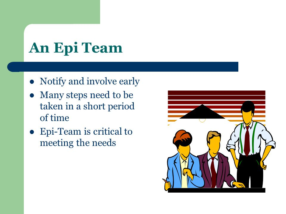 An Epi Team Notify and involve early Many steps need to be taken in a short period of time Epi-Team is critical to meeting the needs