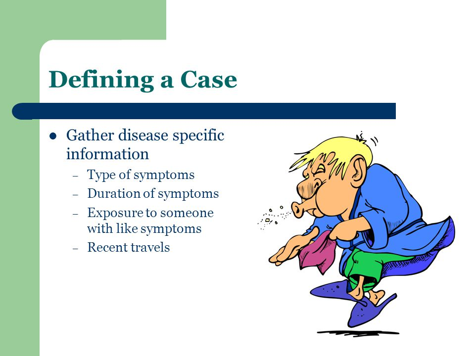 Defining a Case Gather disease specific information – Type of symptoms – Duration of symptoms – Exposure to someone with like symptoms – Recent travels