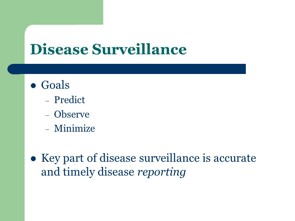 Disease Surveillance Goals – Predict – Observe – Minimize Key part of disease surveillance is accurate and timely disease reporting