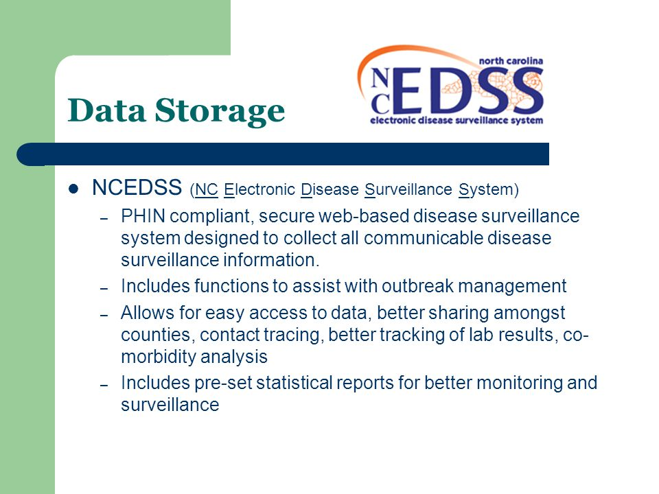 Data Storage NCEDSS (NC Electronic Disease Surveillance System) – PHIN compliant, secure web-based disease surveillance system designed to collect all communicable disease surveillance information.