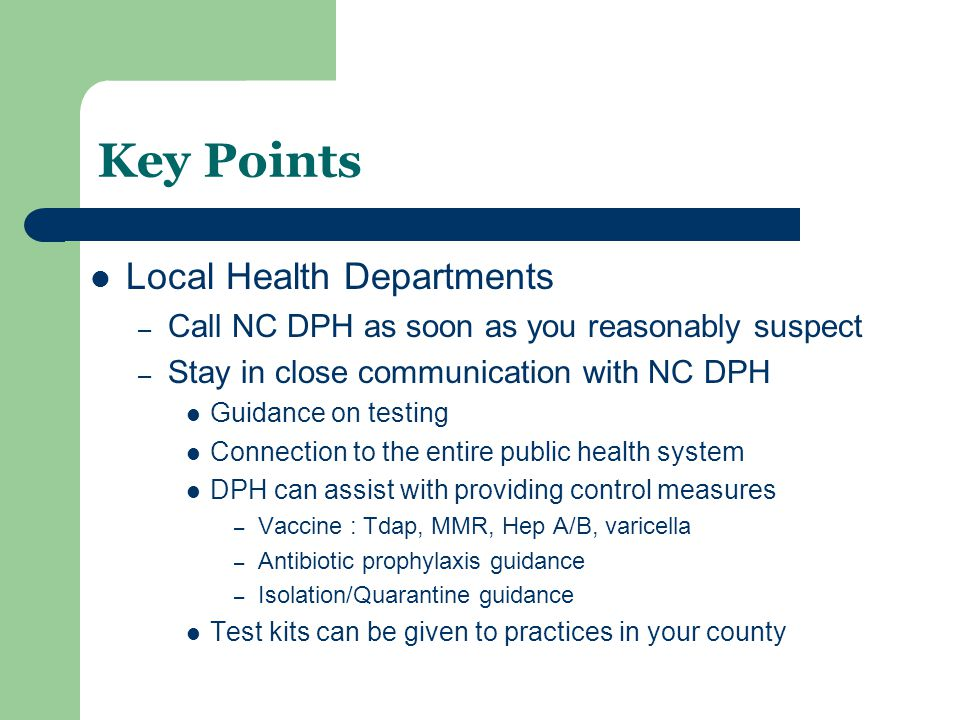 Key Points Local Health Departments – Call NC DPH as soon as you reasonably suspect – Stay in close communication with NC DPH Guidance on testing Connection to the entire public health system DPH can assist with providing control measures – Vaccine : Tdap, MMR, Hep A/B, varicella – Antibiotic prophylaxis guidance – Isolation/Quarantine guidance Test kits can be given to practices in your county