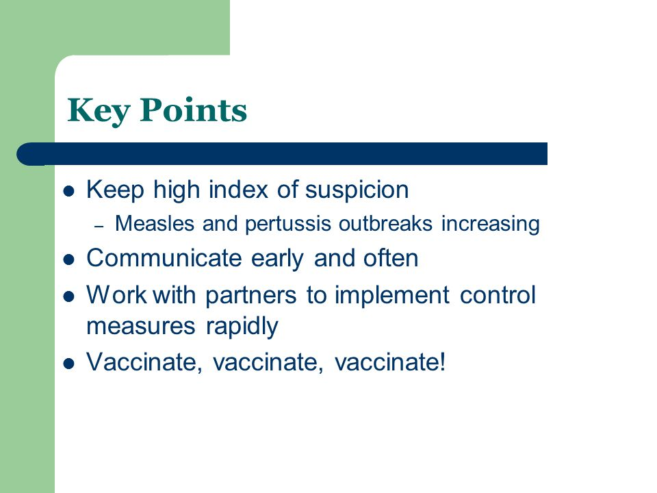 Key Points Keep high index of suspicion – Measles and pertussis outbreaks increasing Communicate early and often Work with partners to implement control measures rapidly Vaccinate, vaccinate, vaccinate!