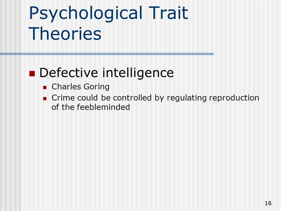 16 Psychological Trait Theories Defective intelligence Charles Goring Crime could be controlled by regulating reproduction of the feebleminded