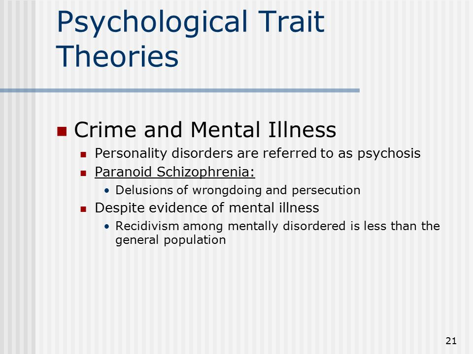 21 Psychological Trait Theories Crime and Mental Illness Personality disorders are referred to as psychosis Paranoid Schizophrenia: Delusions of wrong